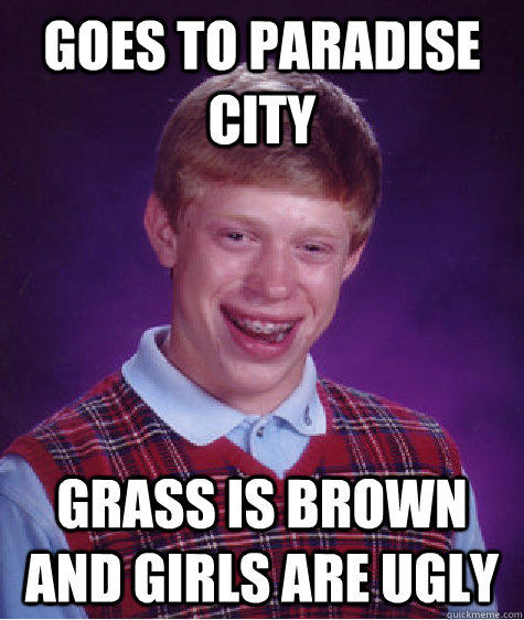 Goes to paradise city grass is brown and girls are ugly - Goes to paradise city grass is brown and girls are ugly  Bad Luck Brian