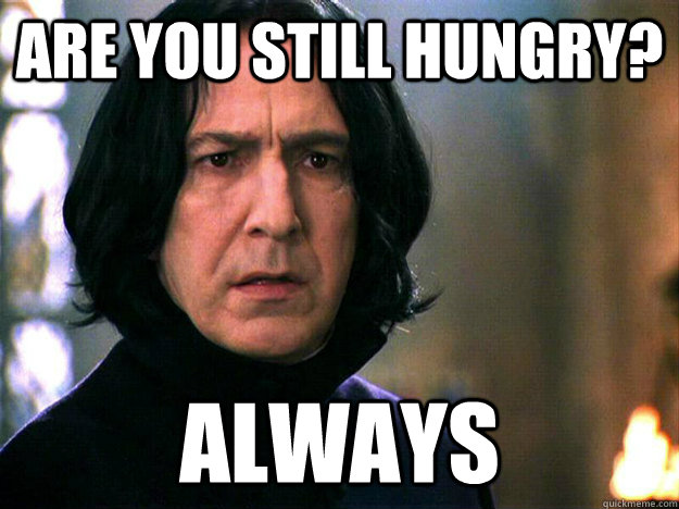 Are you still hungry? Always