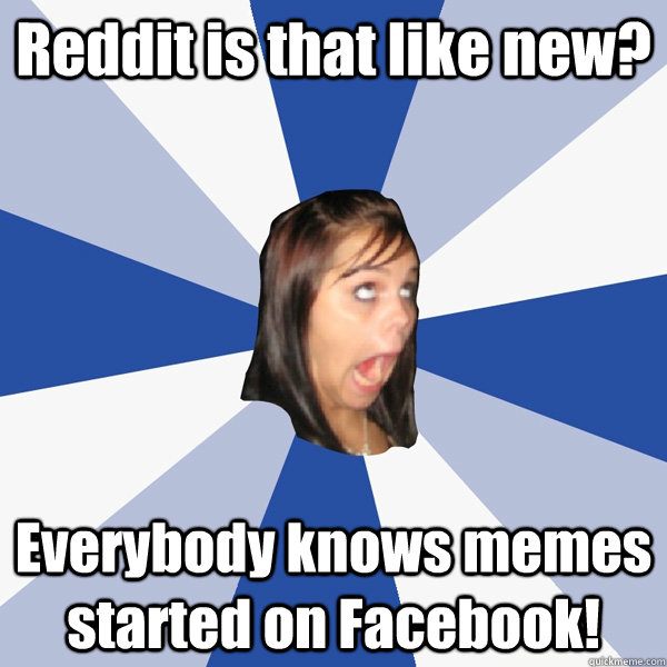 Reddit is that like new? Everybody knows memes started on Facebook! - Reddit is that like new? Everybody knows memes started on Facebook!  Annoying Facebook Girl