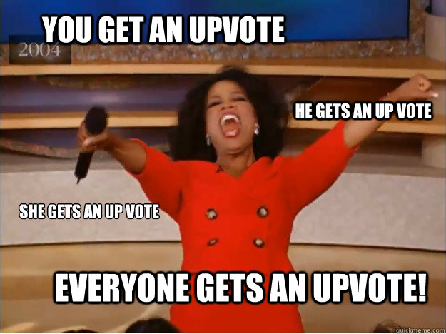 you get an upvote everyone gets an upvote! he gets an up vote she gets an up vote - you get an upvote everyone gets an upvote! he gets an up vote she gets an up vote  oprah you get a car