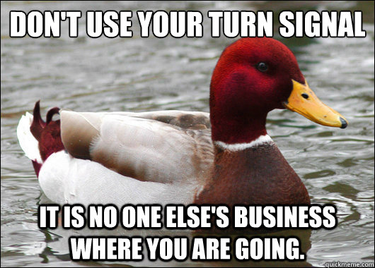 Don't use your turn signal  It is no one else's business where you are going. - Don't use your turn signal  It is no one else's business where you are going.  Malicious Advice Mallard