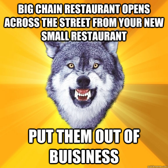 big chain restaurant opens across the street from your new small restaurant put them out of buisiness - big chain restaurant opens across the street from your new small restaurant put them out of buisiness  Courage Wolf