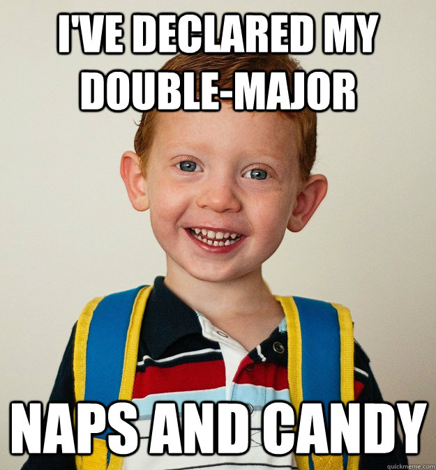 I've declared my double-major Naps and candy  Pre-School Freshman