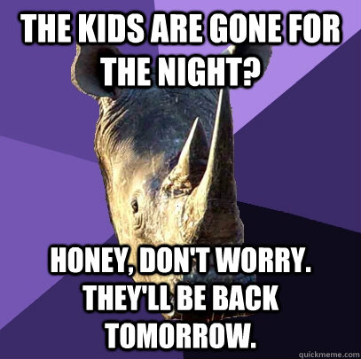 The kids are gone for the night? Honey, don't worry. They'll be back tomorrow. - The kids are gone for the night? Honey, don't worry. They'll be back tomorrow.  Sexually Oblivious Rhino