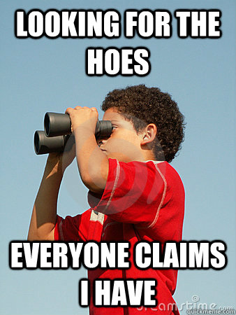 Looking for the hoes Everyone claims i have