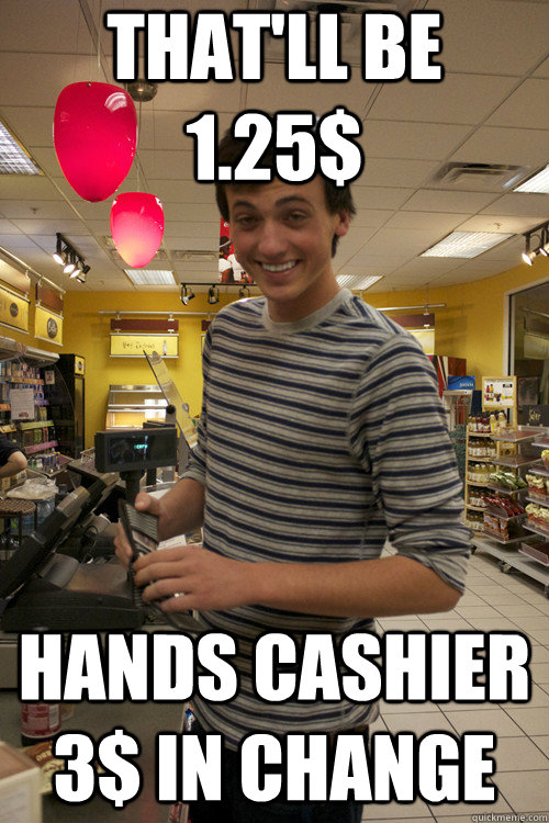 That'll be 1.25$ Hands cashier 3$ in change - That'll be 1.25$ Hands cashier 3$ in change  7 guy
