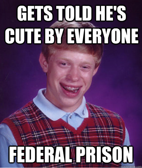gets told he's cute by everyone federal prison  Bad Luck Brian