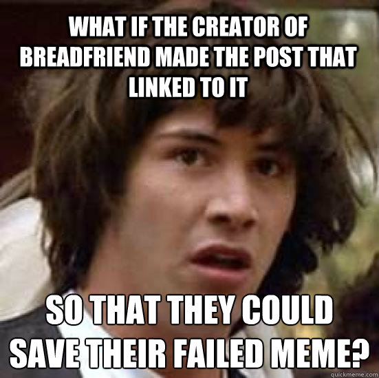 What if the creator of breadfriend made the post that linked to it  so that they could save their failed meme?  conspiracy keanu