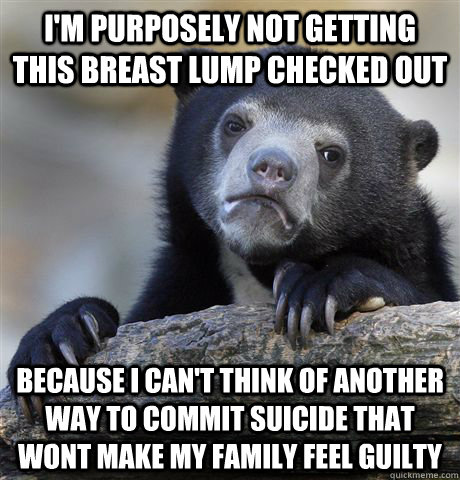 I'm purposely not getting this breast lump checked out Because I can't think of another way to commit suicide that wont make my family feel guilty - I'm purposely not getting this breast lump checked out Because I can't think of another way to commit suicide that wont make my family feel guilty  Confession Bear
