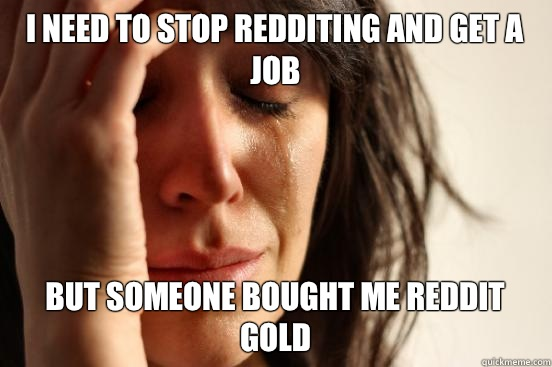 I need to stop redditing and get a job But someone bought me reddit gold - I need to stop redditing and get a job But someone bought me reddit gold  First World Problems