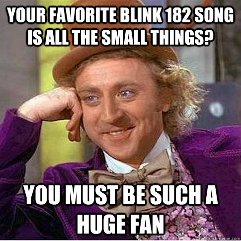 Your favorite blink 182 song is all the small things? you must be such a huge fan