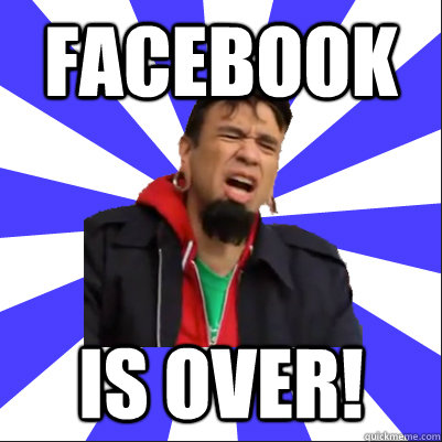 Facebook IS OVER!