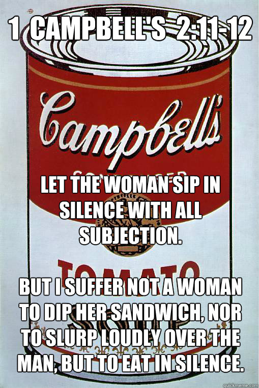 1  Campbell's  2:11-12  Let the woman sip in silence with all subjection.  But I suffer not a woman to dip her sandwich, nor to slurp loudly over the man, but to eat in silence.
