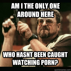 Am i the only one around here Who hasnt been caught watching porn? - Am i the only one around here Who hasnt been caught watching porn?  Misc