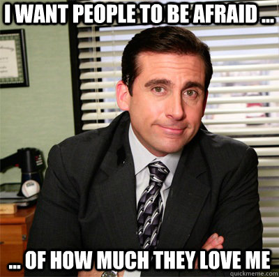 i want people to be afraid ... ... of how much they love me