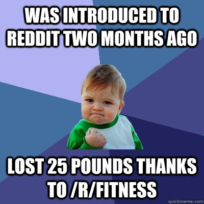 Was introduced to Reddit two months ago Lost 25 pounds thanks to /r