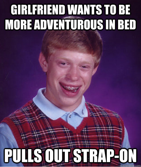 Girlfriend wants to be more adventurous in bed Pulls out strap-on - Girlfriend wants to be more adventurous in bed Pulls out strap-on  Bad Luck Brian