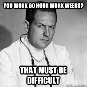 You work 60 hour work weeks? That must be difficult