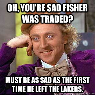 Oh, you're sad Fisher was traded? Must be as sad as the first time he left the lakers. - Oh, you're sad Fisher was traded? Must be as sad as the first time he left the lakers.  Condescending Wonka