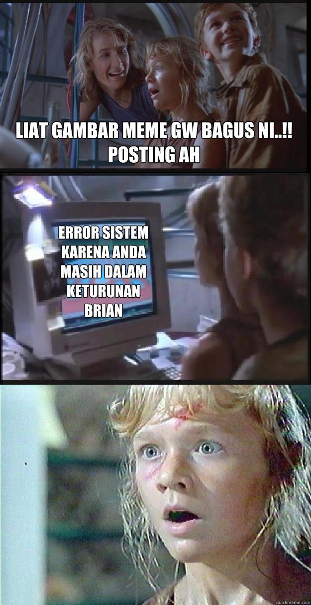 liat gambar meme gw bagus ni..!! posting ah error sistem karena anda masih dalam keturunan brian - liat gambar meme gw bagus ni..!! posting ah error sistem karena anda masih dalam keturunan brian  Jurassic Park Lex