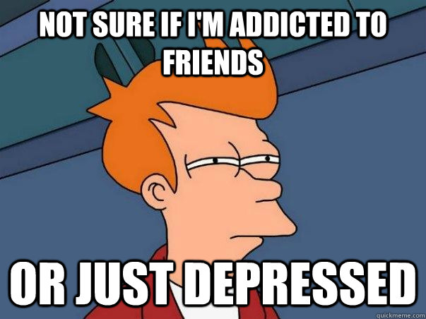 Not sure if i'm addicted to friends or just depressed - Not sure if i'm addicted to friends or just depressed  Not sure Fry