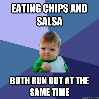 Eating Chips and Salsa Both run out at the same time - Eating Chips and Salsa Both run out at the same time  Success Kid