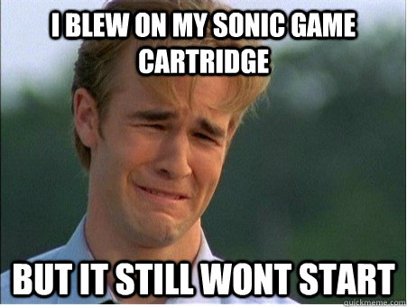 I blew on my Sonic game cartridge But it still wont start - I blew on my Sonic game cartridge But it still wont start  1990s Problems