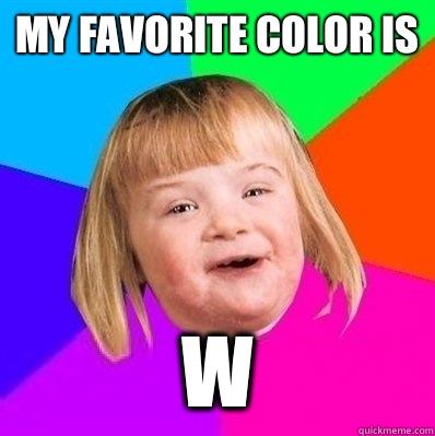 My favorite color is  w  Retard Girl