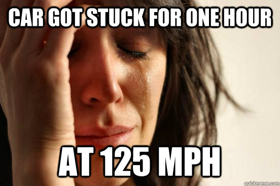 CAR GOT STUCK FOR ONE HOUR AT 125 MPH - CAR GOT STUCK FOR ONE HOUR AT 125 MPH  First World Problems