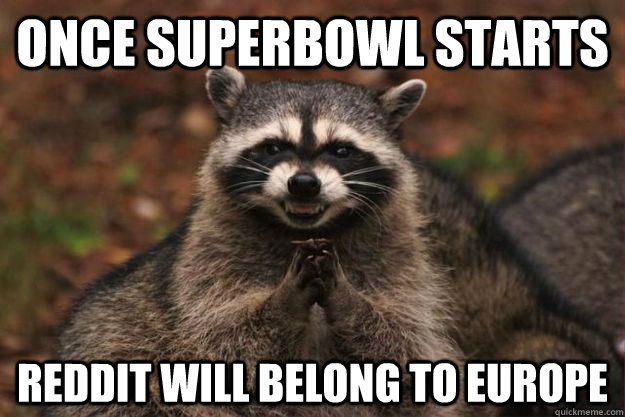 Once Superbowl starts reddit will belong to europe - Once Superbowl starts reddit will belong to europe  Evil Plotting Raccoon