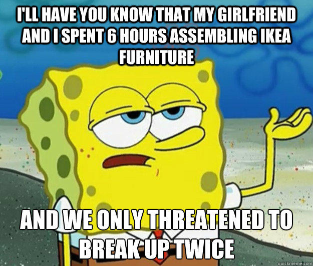 I'll have you know that my girlfriend and I spent 6 hours assembling IKEA furniture And we only threatened to break up twice  Tough Spongebob