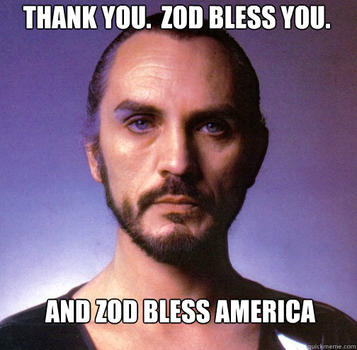 Thank you.  Zod Bless you. And Zod Bless America