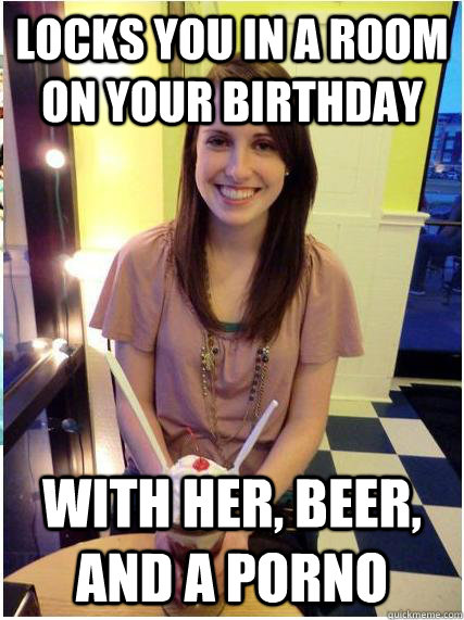 Locks you in a room on your birthday with her, beer, and a porno - Locks you in a room on your birthday with her, beer, and a porno  Misunderstood Girlfriend