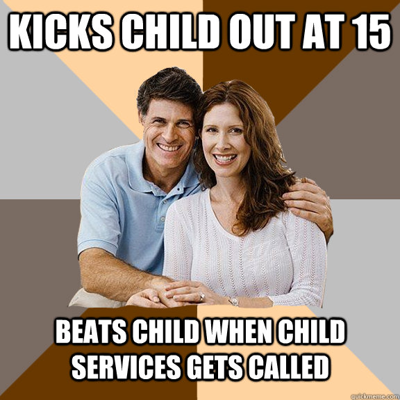 kicks child out at 15 beats child when child services gets called - kicks child out at 15 beats child when child services gets called  Scumbag Parents
