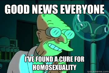 Good News Everyone i've found a cure for homosexuality