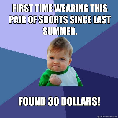 First time wearing this pair of shorts since last summer. Found 30 dollars! - First time wearing this pair of shorts since last summer. Found 30 dollars!  Success Baby