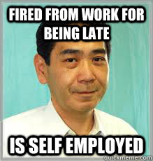 FIRED FROM WORK FOR BEING LATE IS SELF EMPLOYED