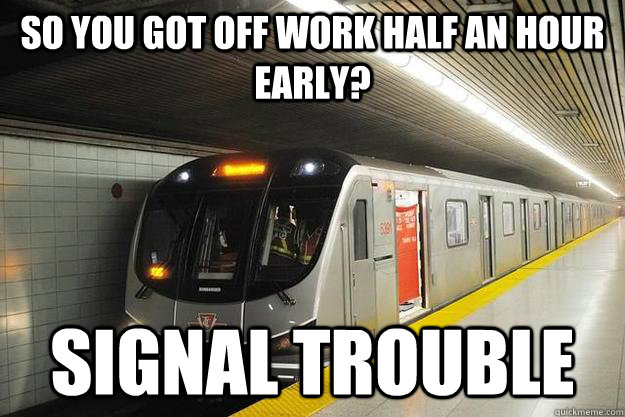 So you got off work half an hour early? Signal Trouble - So you got off work half an hour early? Signal Trouble  Scumbag TTC