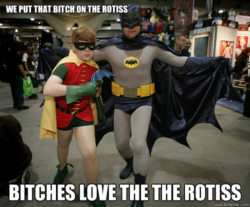 We put that bitch on the rotiss bitches love the the rotiss  Miss you
