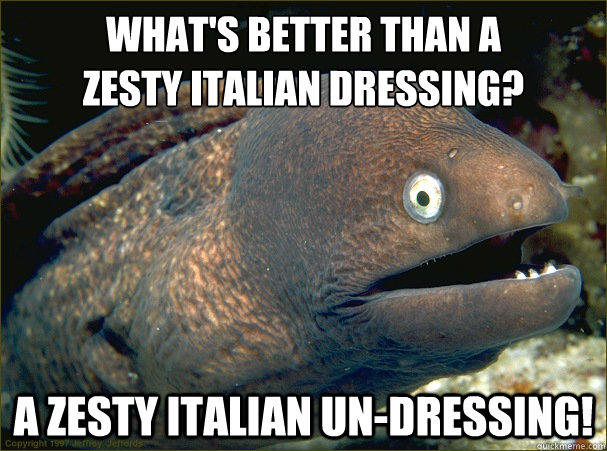 What's better than a  zesty Italian dressing? A zesty Italian un-dressing! - What's better than a  zesty Italian dressing? A zesty Italian un-dressing!  Bad Joke Eel