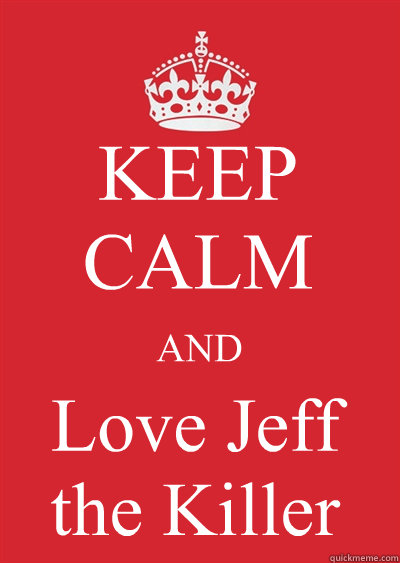 KEEP CALM AND Love Jeff the Killer