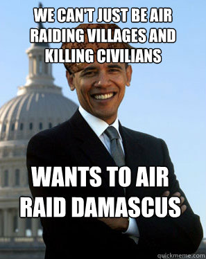 we can't just be air raiding villages and killing civilians wants to air raid damascus  Scumbag Obama