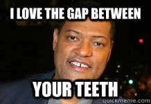 0e7b446f523a602fb1d242d5f42e4fe6d7f2b1f3299dde17d1a5038cc7c0eca2 i love the gap between your teeth ours quickmeme