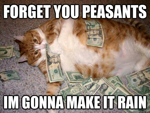 Forget you peasants Im gonna make it RAIN  Fat Cat