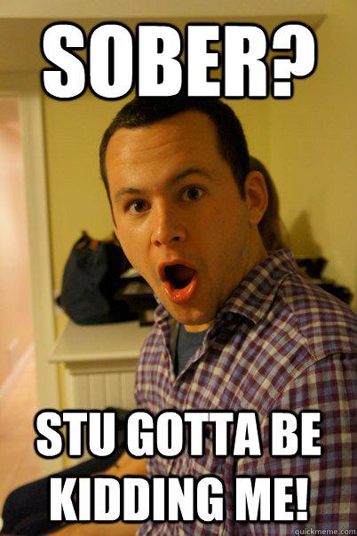 Sober? Stu gotta be kidding me! - Sober? Stu gotta be kidding me!  Surprised Stu