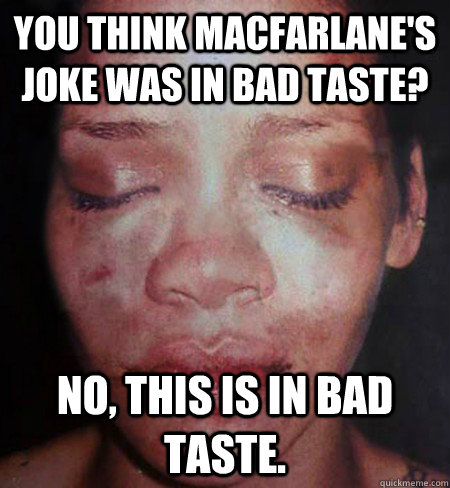 You think Macfarlane's Joke was in bad taste? No, this is in bad taste.  Rihanna Beats Me