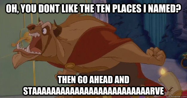 Oh, you dont like the ten places i named? THEN GO AHEAD AND STAAAAAAAAAAAAAAAAAAAAAAAAARVE - Oh, you dont like the ten places i named? THEN GO AHEAD AND STAAAAAAAAAAAAAAAAAAAAAAAAARVE  Beauty and the Beast - Go Ahead And Starve