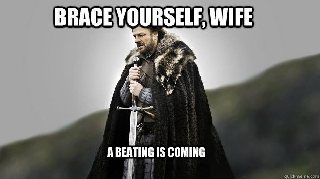 Brace Yourself, wife a beating is coming - Brace Yourself, wife a beating is coming  Ned stark winter is coming