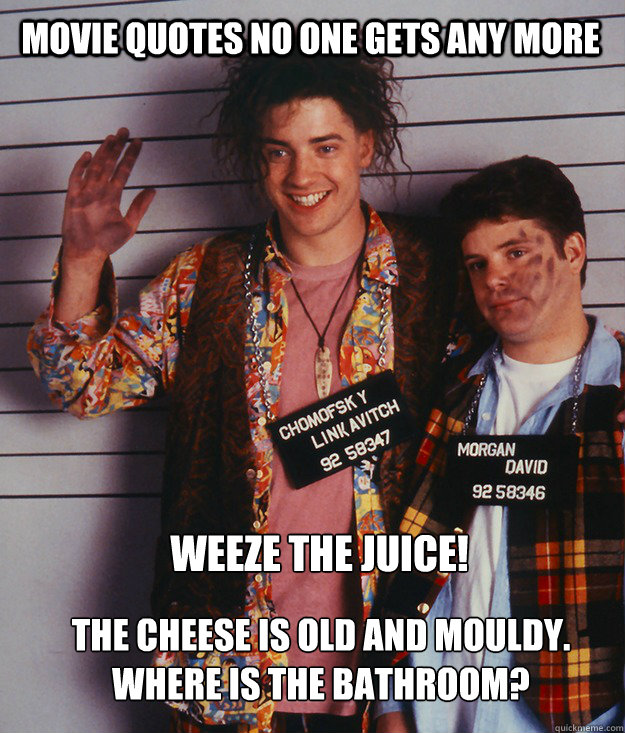 movie quotes no one gets any more Weeze the juice!  The cheese is old and mouldy.  Where is the bathroom? - movie quotes no one gets any more Weeze the juice!  The cheese is old and mouldy.  Where is the bathroom?  Forgotten Quotes - Encino Man