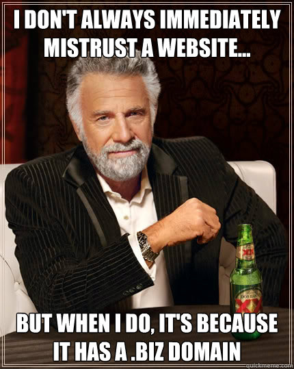 I don't always immediately mistrust a website... But when i do, it's because it has a .biz domain - I don't always immediately mistrust a website... But when i do, it's because it has a .biz domain  The Most Interesting Man In The World